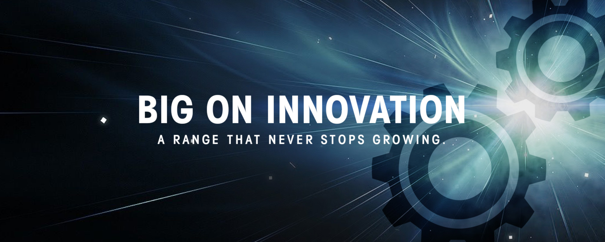 Big On Innovation a range that never stops growing